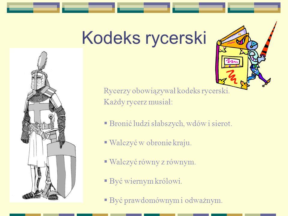 Kodeks rycerski Rycerzy obowiązywał kodeks rycerski. Każdy rycerz musiał: Bronić ludzi słabszych, wdów i sierot. Walczyć w obronie kraju. Walczyć równ