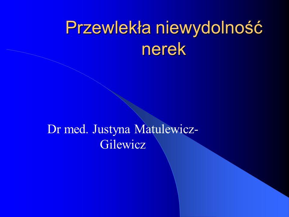Przewlekła niewydolność nerek Dr med. Justyna Matulewicz- Gilewicz