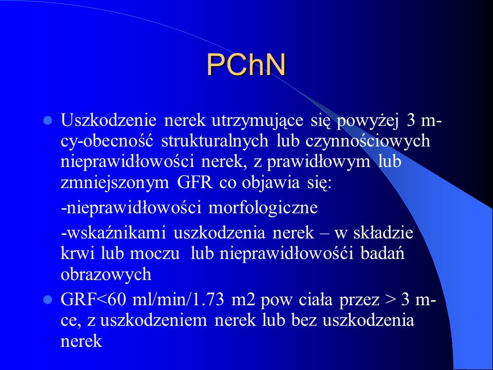 PChN Uszkodzenie nerek zdefiniowane jako obecność strukturalnych lub czynnościowych nieprawidłowości nerek początkowo bez zmniejszenia GFR,które z czasem może prowadzić do zmniejszenia GFR Najprostsze i najczęściej stosowane wskaźniki uszkodzenia nerek-kreatynina, mikroalbuminuria,białkomocz,nieprawidłowy mocz osad,usg nerek i dróg moczowych