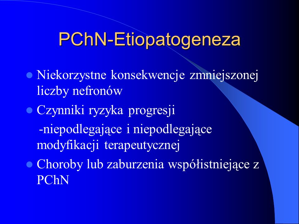 PChN -etiopatogeneza Teoria wspólnej drogi progresji-reakcja na ogniskowe zniszczenie nefronów to hiperfiltracja i przerost pozostałych,nieuszkodzonych nefronów,kompensacja tego uszkodzenia,a nastepnie ich stwardnienie i atrofia cewek z towarzyszącym rozwojem zmian zapalnych i włóknienia w tkance śródmiąższowej.