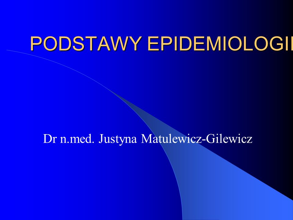 PODSTAWY EPIDEMIOLOGII Dr n.med. Justyna Matulewicz-Gilewicz