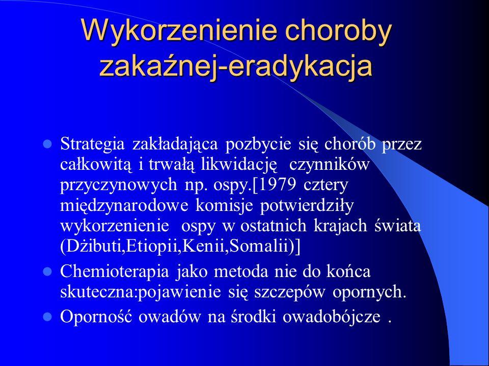Wykorzenienie choroby zakaźnej-eradykacja Strategia zakładająca pozbycie się chorób przez całkowitą i trwałą likwidację czynników przyczynowych np. os