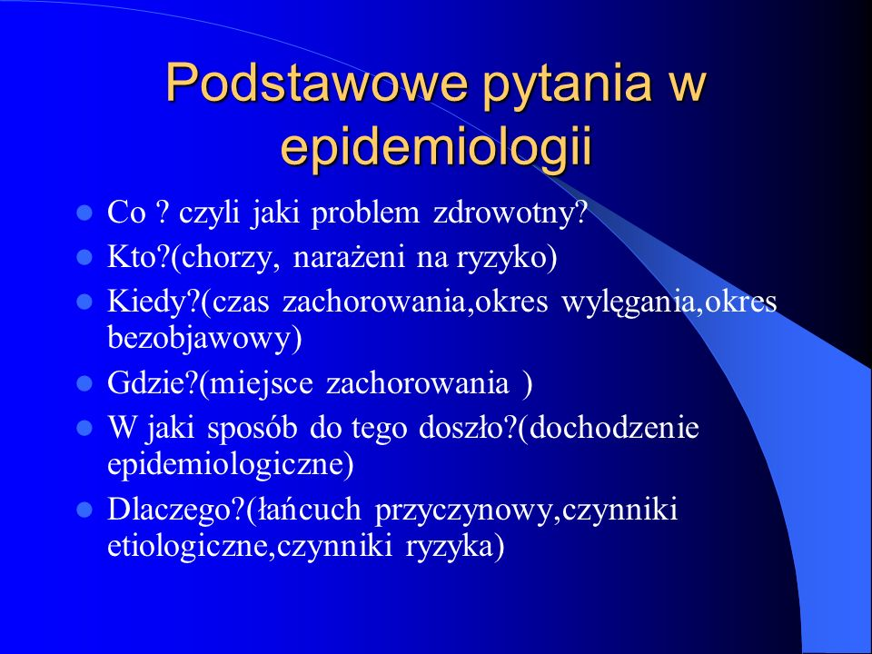 Podstawowe pytania w epidemiologii Co ? czyli jaki problem zdrowotny? Kto?(chorzy, narażeni na ryzyko) Kiedy?(czas zachorowania,okres wylęgania,okres