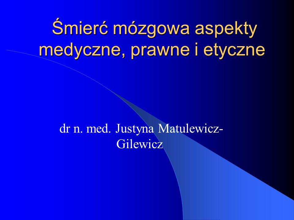 Śmierć mózgowa aspekty medyczne, prawne i etyczne Śmierć mózgowa aspekty medyczne, prawne i etyczne dr n. med. Justyna Matulewicz- Gilewicz