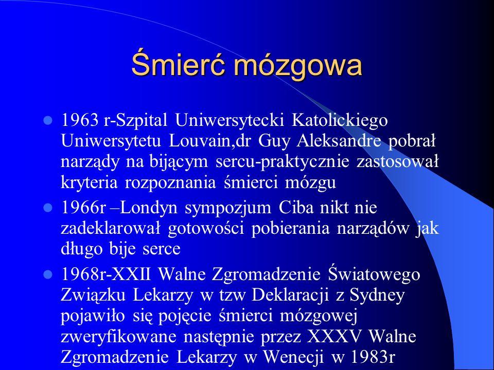 Śmierć mózgowa W prawie polskim pojęcie śmierci mózgowej spotykamy w ustawie transplantacyjnej,art.7,ust.1- pobranie komórek tkanek i narządów jest dopuszczalne po stwierdzeniu trwałego i nieodwracalnego ustania funkcji pnia mózgu.Śmierć ogarnia tkanki i układy w różnym czasie.Powoduje to dezintegrację ustroju jako całości funkcjonalnej i kolejno trwałe wypadanie różnych funkcji Do niedawna z punktu widzenia prawa śmierć człowieka traktowana była jako równoznaczna z definitywnym ustaniem krążenia krwi