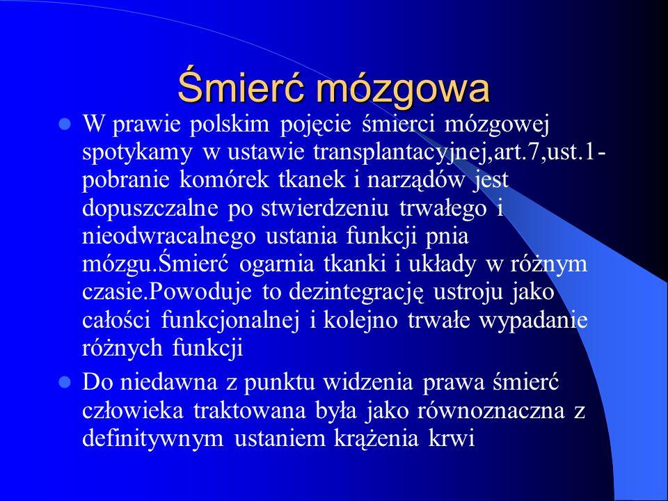 Śmierć mózgowa W prawie polskim pojęcie śmierci mózgowej spotykamy w ustawie transplantacyjnej,art.7,ust.1- pobranie komórek tkanek i narządów jest do