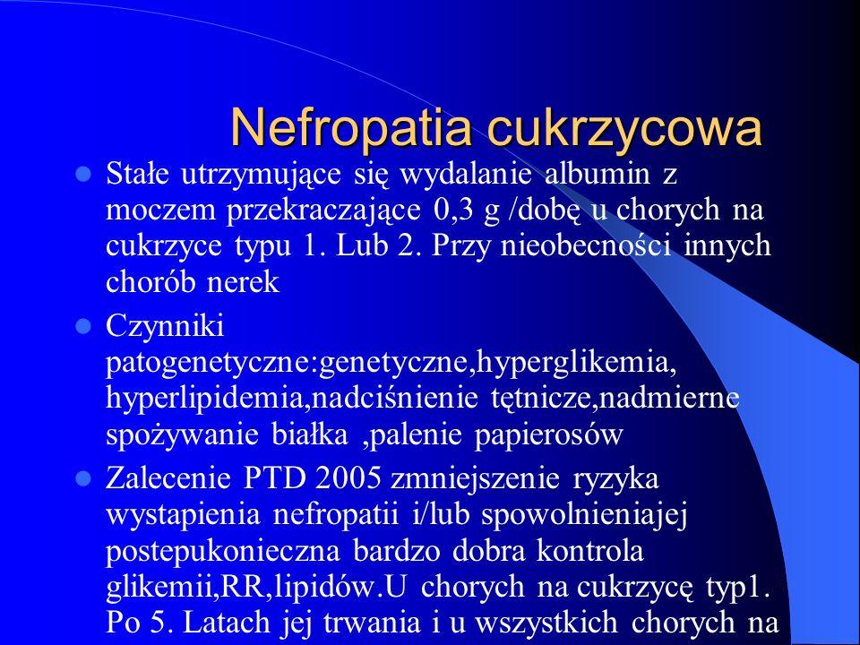 Nefropatia cukrzycowa Nefropatia cukrzycowa Stałe utrzymujące się wydalanie albumin z moczem przekraczające 0,3 g /dobę u chorych na cukrzyce typu 1.