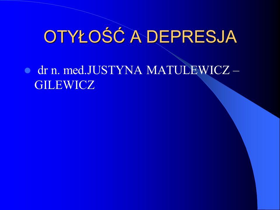 OTYŁOŚĆ A DEPRESJA dr n. med.JUSTYNA MATULEWICZ – GILEWICZ
