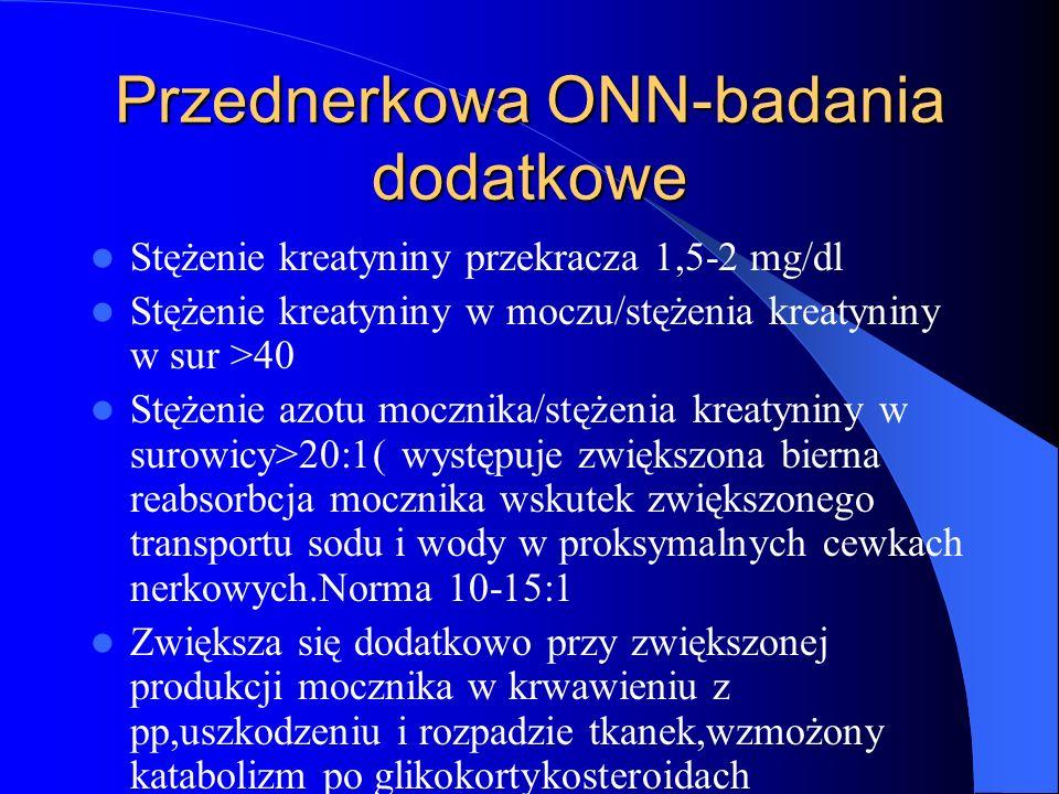 Przednerkowa ONN-badania dodatkowe Stężenie kreatyniny przekracza 1,5-2 mg/dl Stężenie kreatyniny w moczu/stężenia kreatyniny w sur >40 Stężenie azotu