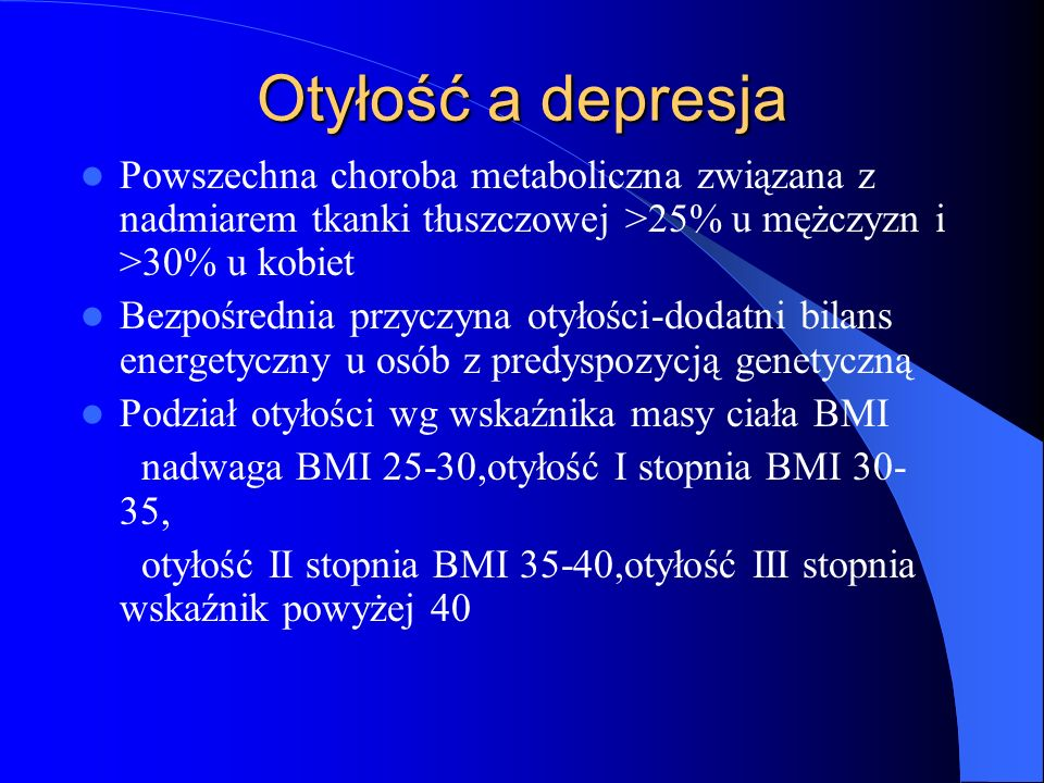 Otyłość a depresja Otyłość a depresja Otyłość skraca życie poprzez wielorakie konsekwencje metaboliczne Powstaje cukrzyca, zawał serca, udar mózgu, NT, nowotwory piersi,endomertium,okrężnicy,zespół bezdechu, Zwiększone ryzyko dyslipidemii, kamicy pęcherzyka żółciowego, hiperurikemii, choroby zwyrodnieniowej, Cierpienie psychiczne –depresja,izolacja od otoczenia,ograniczenie aktywności,zawodowej,ograniczenie korzystania z różnych form rekreacji i podejmowania pracy w wielu zawodach