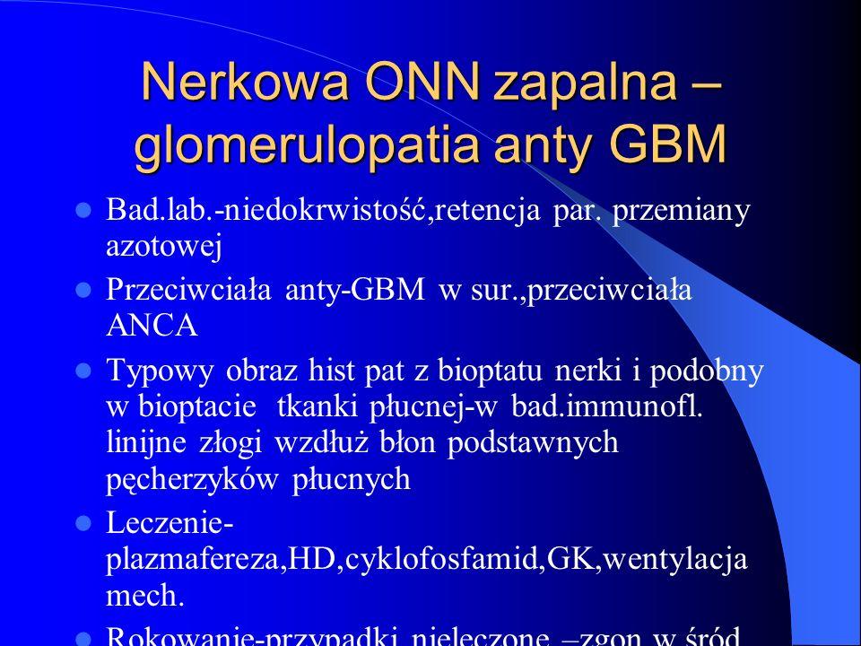 Nerkowa ONN zapalna – glomerulopatia anty GBM Bad.lab.-niedokrwistość,retencja par. przemiany azotowej Przeciwciała anty-GBM w sur.,przeciwciała ANCA