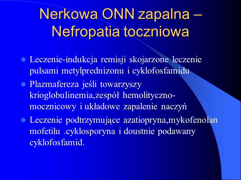 Nerkowa ONN zapalna – Nefropatia toczniowa Leczenie-indukcja remisji skojarzone leczenie pulsami metylprednizonu i cyklofosfamidu Plazmafereza jeśli t