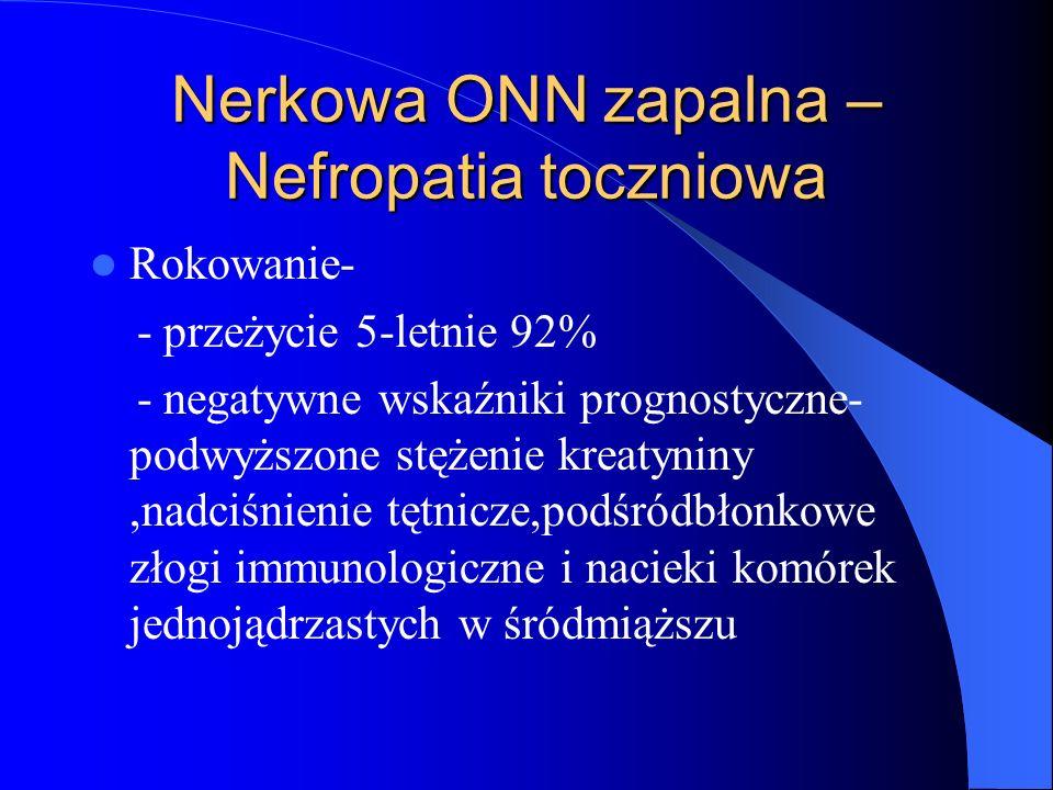 Nerkowa ONN zapalna – Nefropatia toczniowa Rokowanie- - przeżycie 5-letnie 92% - negatywne wskaźniki prognostyczne- podwyższone stężenie kreatyniny,na