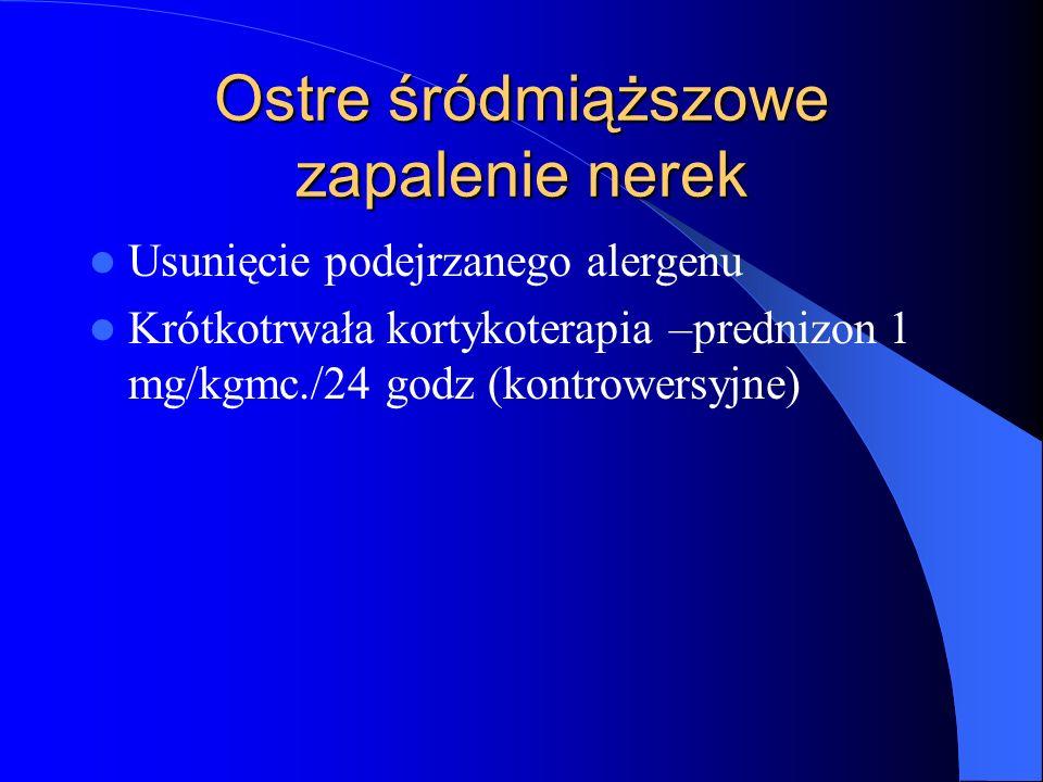 Ostre śródmiąższowe zapalenie nerek Usunięcie podejrzanego alergenu Krótkotrwała kortykoterapia –prednizon 1 mg/kgmc./24 godz (kontrowersyjne)