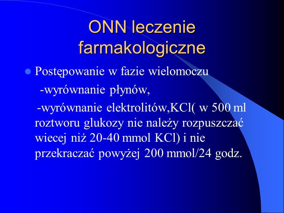 ONN leczenie farmakologiczne Postępowanie w fazie wielomoczu -wyrównanie płynów, -wyrównanie elektrolitów,KCl( w 500 ml roztworu glukozy nie należy ro