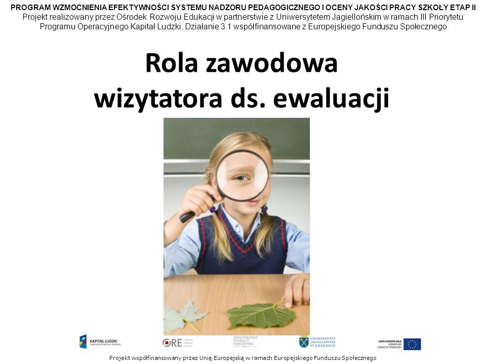 PROGRAM WZMOCNIENIA EFEKTYWNOŚCI SYSTEMU NADZORU PEDAGOGICZNEGO I OCENY JAKOŚCI PRACY SZKOŁY ETAP II Projekt współfinansowany przez Unię Europejską w ramach Europejskiego Funduszu Społecznego Rola zawodowa wizytatora ds.