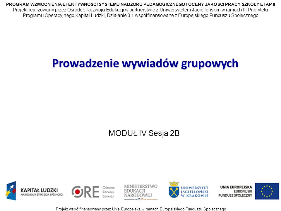 Projekt współfinansowany przez Unię Europejską w ramach Europejskiego Funduszu Społecznego Prowadzenie wywiadów grupowych MODUŁ IV Sesja 2B PROGRAM WZMOCNIENIA EFEKTYWNOŚCI SYSTEMU NADZORU PEDAGOGICZNEGO I OCENY JAKOŚCI PRACY SZKOŁY ETAP II Projekt realizowany przez Ośrodek Rozwoju Edukacji w partnerstwie z Uniwersytetem Jagiellońskim w ramach III Priorytetu Programu Operacyjnego Kapitał Ludzki, Działanie 3.1 współfinansowane z Europejskiego Funduszu Społecznego Projekt współfinansowany przez Unię Europejską w ramach Europejskiego Funduszu Społecznego
