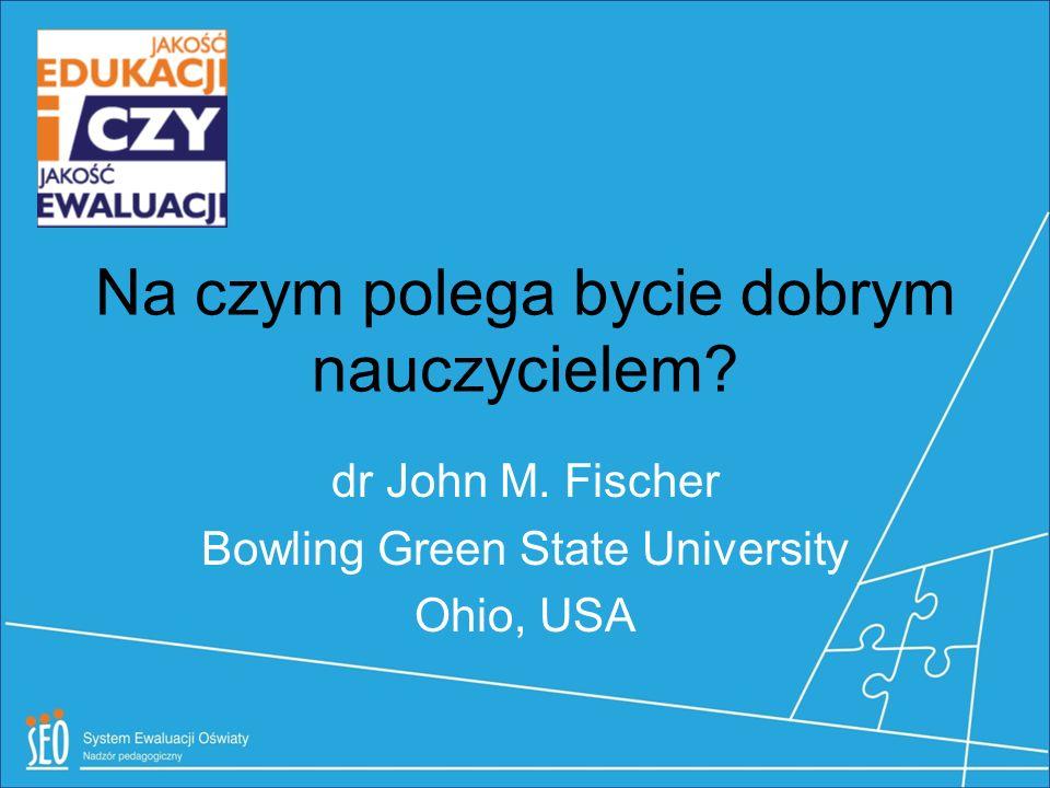 Na czym polega bycie dobrym nauczycielem? dr John M. Fischer Bowling Green State University Ohio, USA