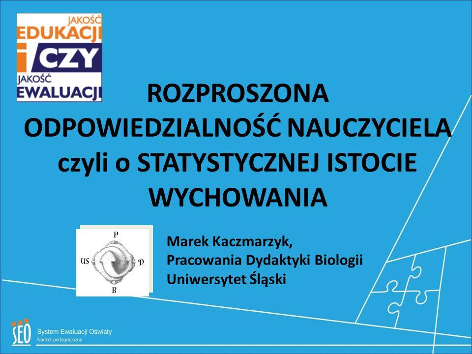 ROZPROSZONA ODPOWIEDZIALNOŚĆ NAUCZYCIELA czyli o STATYSTYCZNEJ ISTOCIE WYCHOWANIA Marek Kaczmarzyk, Pracowania Dydaktyki Biologii Uniwersytet Śląski