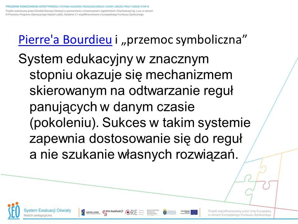 Pierre'a BourdieuPierre'a Bourdieu i przemoc symboliczna System edukacyjny w znacznym stopniu okazuje się mechanizmem skierowanym na odtwarzanie reguł