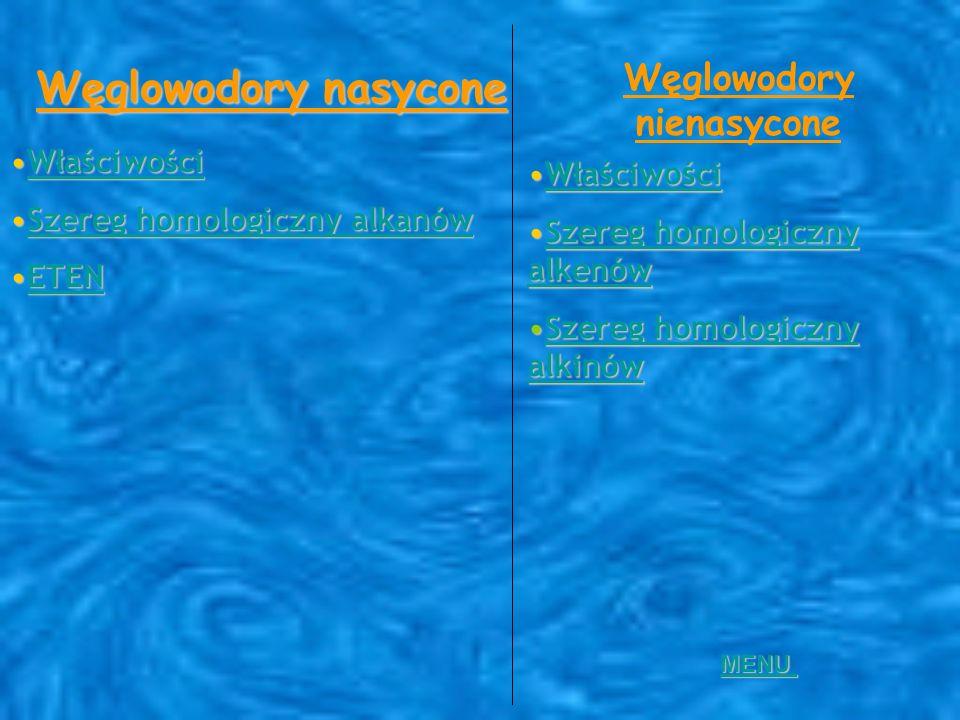 Węglowodory nasycone WłaściwościWłaściwościWłaściwości Szereg homologiczny alkanówSzereg homologiczny alkanówSzereg homologiczny alkanówSzereg homologiczny alkanów ETENETENETEN Węglowodory nienasycone WłaściwościWłaściwościWłaściwości Szereg homologiczny alkenówSzereg homologiczny alkenówSzereg homologiczny alkenówSzereg homologiczny alkenów Szereg homologiczny alkinówSzereg homologiczny alkinówSzereg homologiczny alkinówSzereg homologiczny alkinów MENU