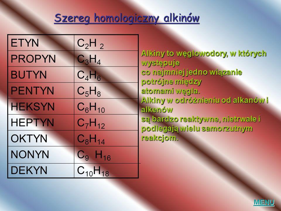 Szereg homologiczny alkinów ETYNC 2 H 2 PROPYNC3H4C3H4 BUTYNC4H6C4H6 PENTYNC5H8C5H8 HEKSYNC 6 H 10 HEPTYNC 7 H 12 OKTYNC 8 H 14 NONYN DEKYN C 9 H 16 C 10 H 18 MENU Alkiny to węglowodory, w których występuje co najmniej jedno wiązanie potrójne między atomami węgla.