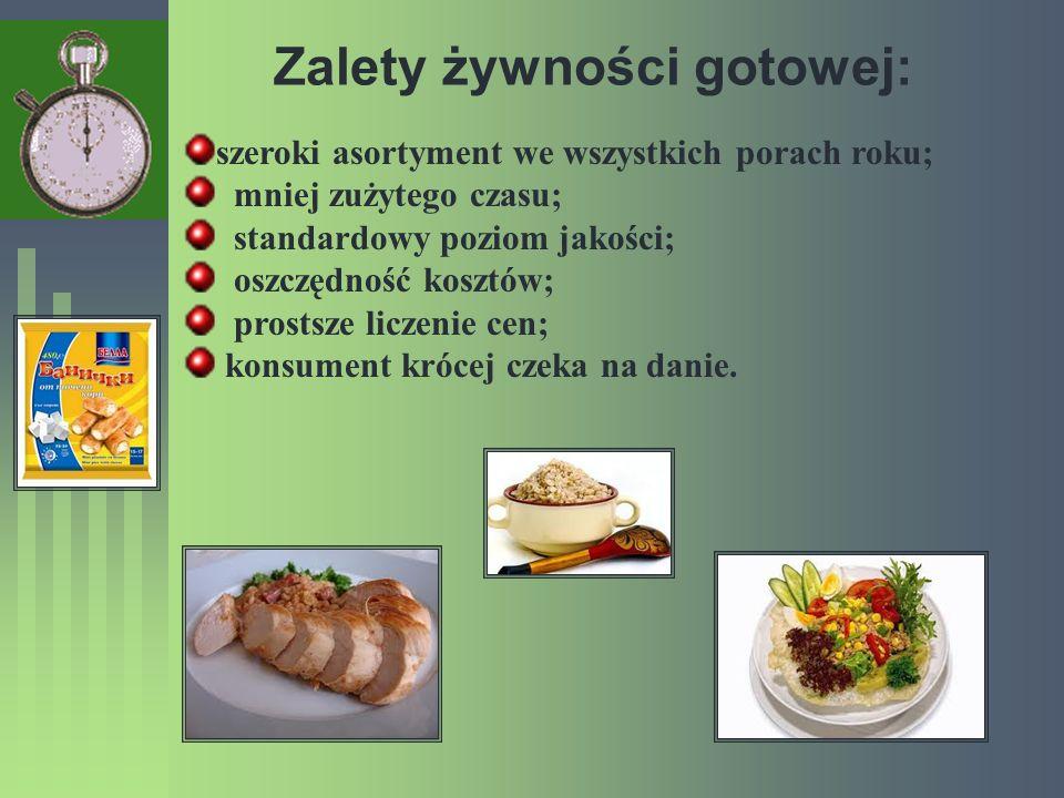 Zalety żywności gotowej: szeroki asortyment we wszystkich porach roku; mniej zużytego czasu; standardowy poziom jakości; oszczędność kosztów; prostsze