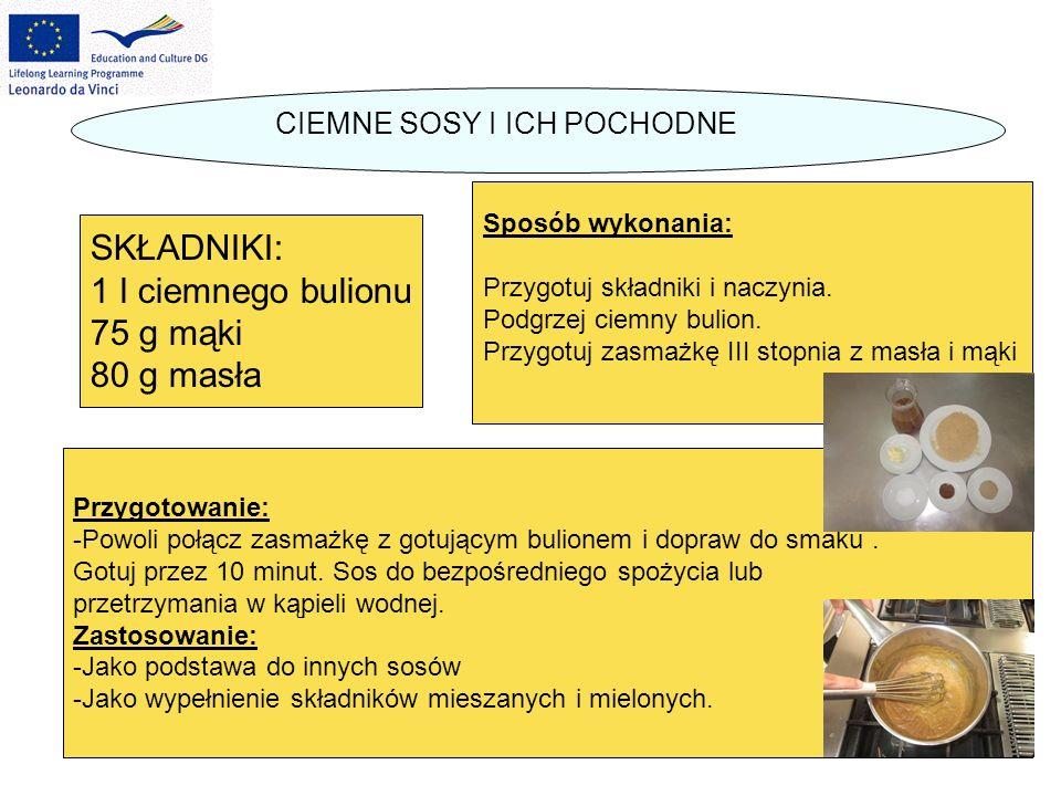CIEMNE SOSY I ICH POCHODNE SKŁADNIKI: 1 l ciemnego bulionu 75 g mąki 80 g masła Sposób wykonania: Przygotuj składniki i naczynia. Podgrzej ciemny buli
