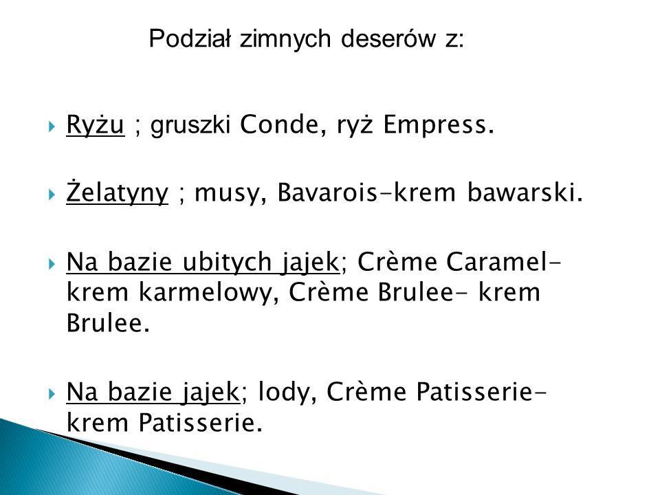 Ryżu ; gruszki Conde, ryż Empress. Żelatyny ; musy, Bavarois-krem bawarski. Na bazie ubitych jajek; Crème Caramel- krem karmelowy, Crème Brulee- krem