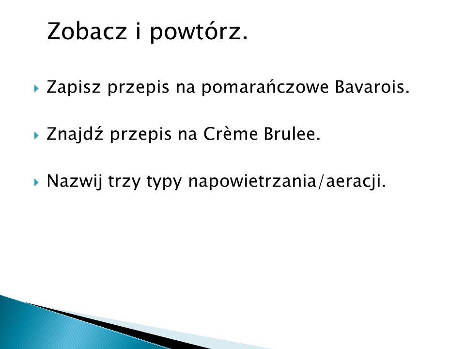 Zapisz przepis na pomarańczowe Bavarois. Znajdź przepis na Crème Brulee. Nazwij trzy typy napowietrzania/aeracji. Zobacz i powtórz.