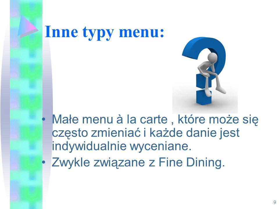 Inne typy menu: Małe menu à la carte, które może się często zmieniać i każde danie jest indywidualnie wyceniane. Zwykle związane z Fine Dining. 9