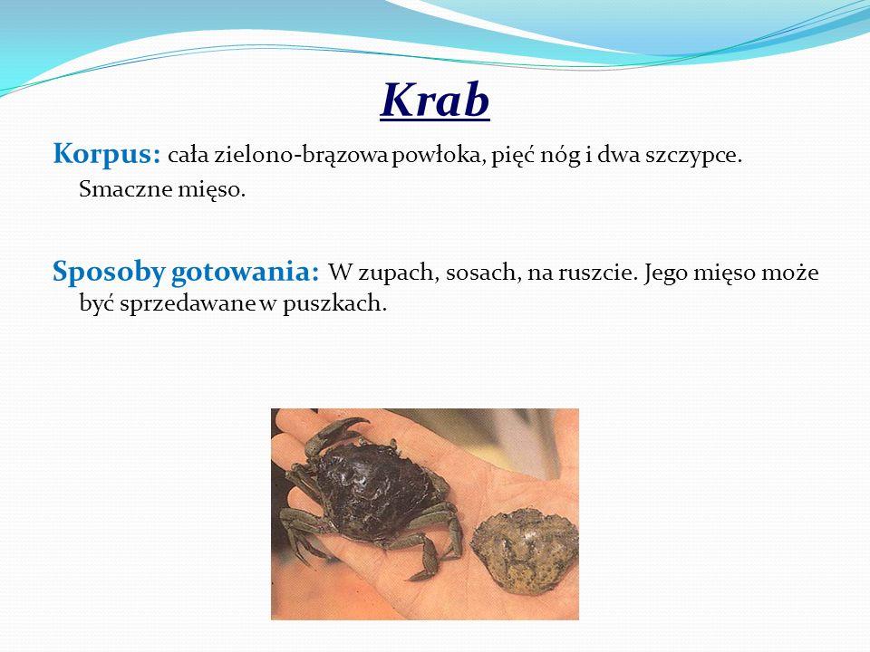 Krab Korpus: cała zielono-brązowa powłoka, pięć nóg i dwa szczypce. Smaczne mięso. Sposoby gotowania: W zupach, sosach, na ruszcie. Jego mięso może by