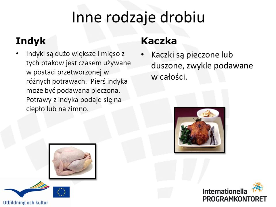 Inne rodzaje drobiu Indyk Indyki są dużo większe i mięso z tych ptaków jest czasem używane w postaci przetworzonej w różnych potrawach. Pierś indyka m