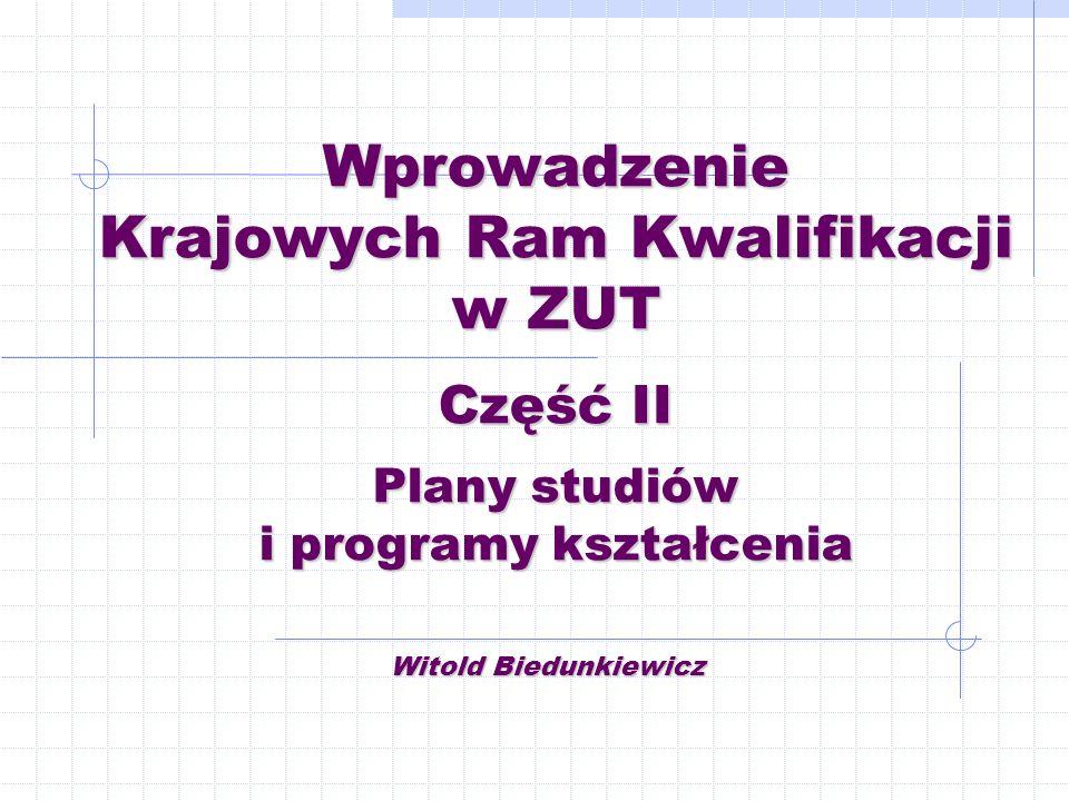Wprowadzenie Krajowych Ram Kwalifikacji w ZUT Część II Plany studiów i programy kształcenia Witold Biedunkiewicz