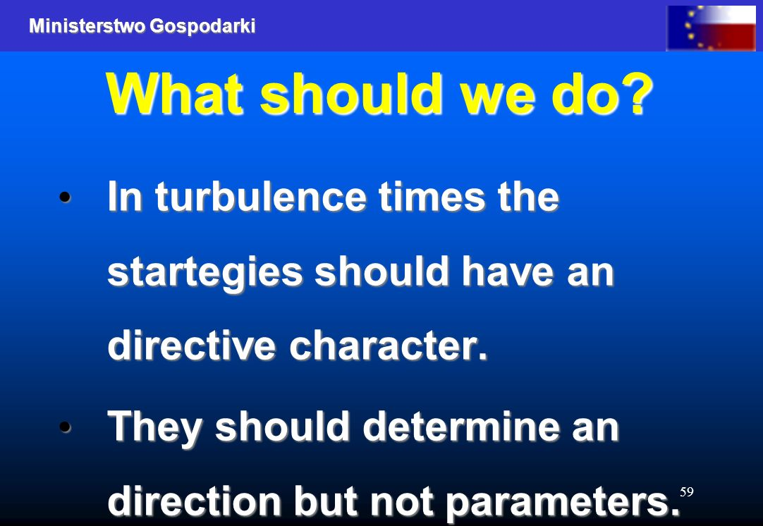 Ministerstwo Gospodarki 59 What should we do? In turbulence times the startegies should have an directive character. In turbulence times the startegie