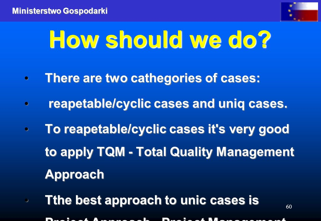 Ministerstwo Gospodarki 60 How should we do? There are two cathegories of cases: There are two cathegories of cases: reapetable/cyclic cases and uniq
