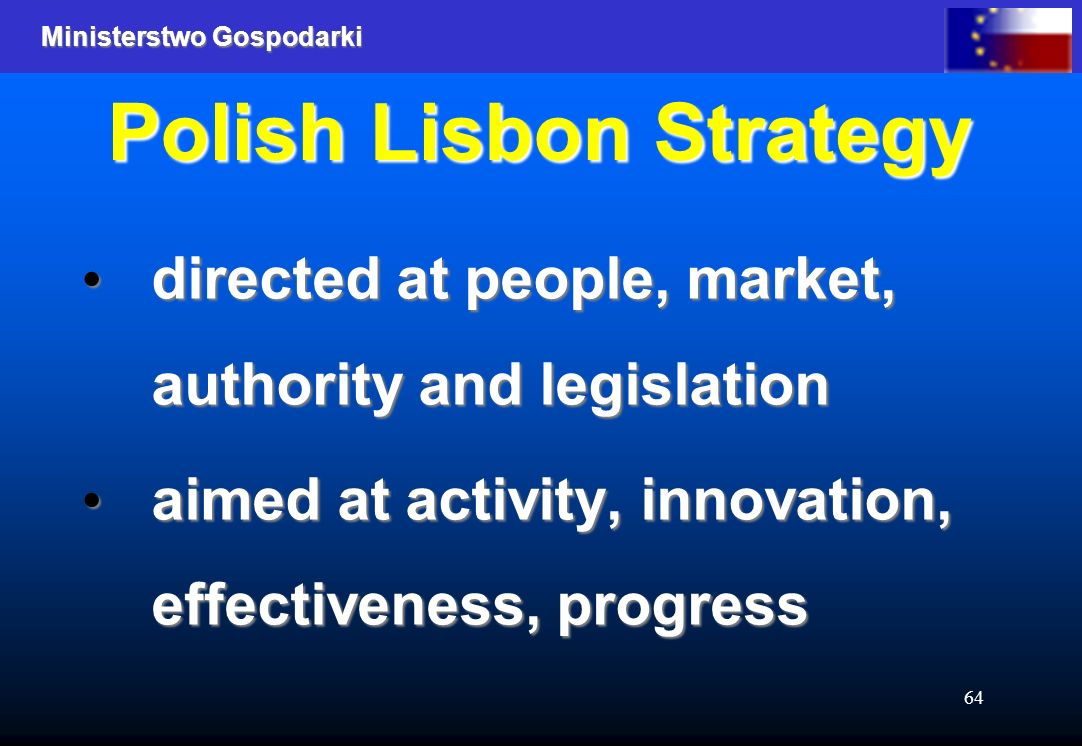 Ministerstwo Gospodarki 64 Polish Lisbon Strategy directed at people, market, authority and legislation directed at people, market, authority and legislation aimed at activity, innovation, effectiveness, progress aimed at activity, innovation, effectiveness, progress