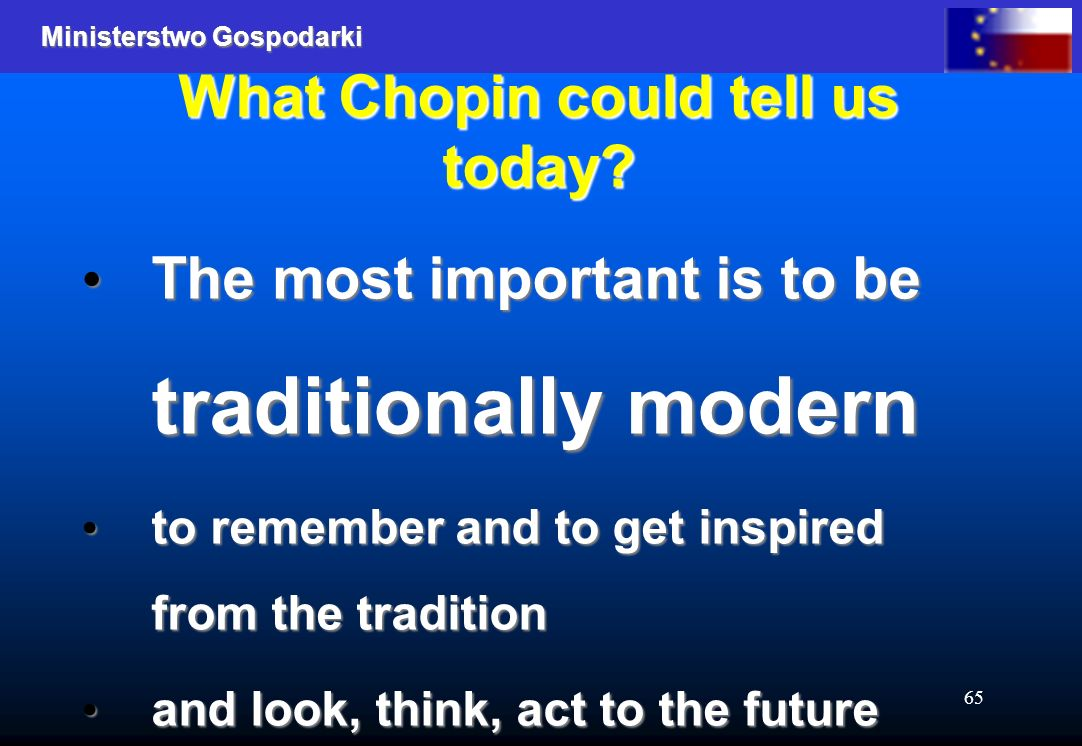 Ministerstwo Gospodarki 65 What Chopin could tell us today? The most important is to be traditionally modern The most important is to be traditionally