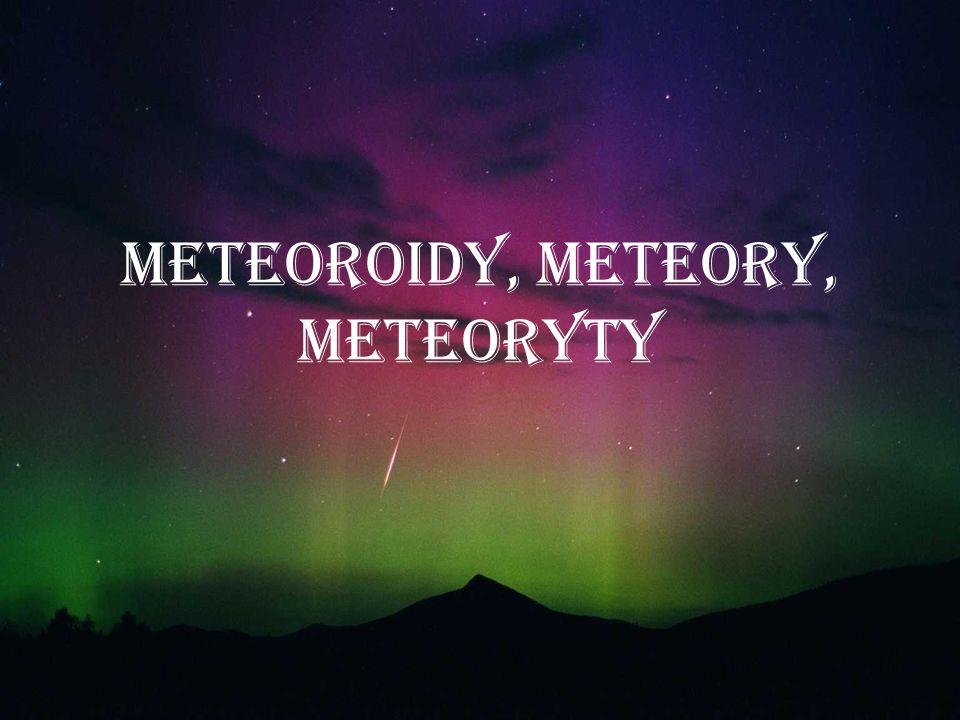 METEOROIDY – odłamki planetoid, komet oraz innych ciał niebieskich poruszające się wokół Słońca.