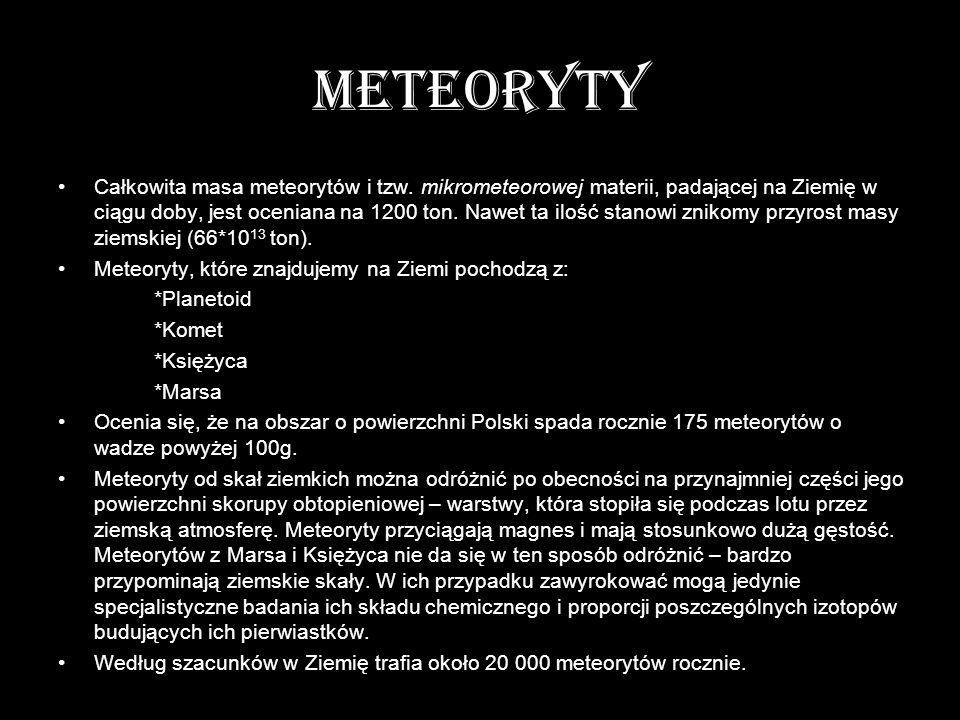 METEORYTY Całkowita masa meteorytów i tzw. mikrometeorowej materii, padającej na Ziemię w ciągu doby, jest oceniana na 1200 ton. Nawet ta ilość stanow