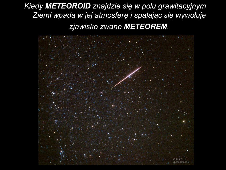 Kiedy METEOROID znajdzie się w polu grawitacyjnym Ziemi wpada w jej atmosferę i spalając się wywołuje zjawisko zwane METEOREM.