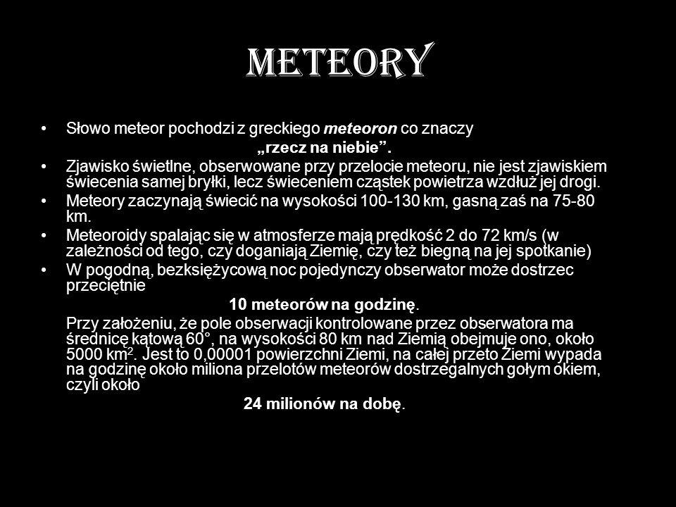 METEORY Słowo meteor pochodzi z greckiego meteoron co znaczy rzecz na niebie. Zjawisko świetlne, obserwowane przy przelocie meteoru, nie jest zjawiski