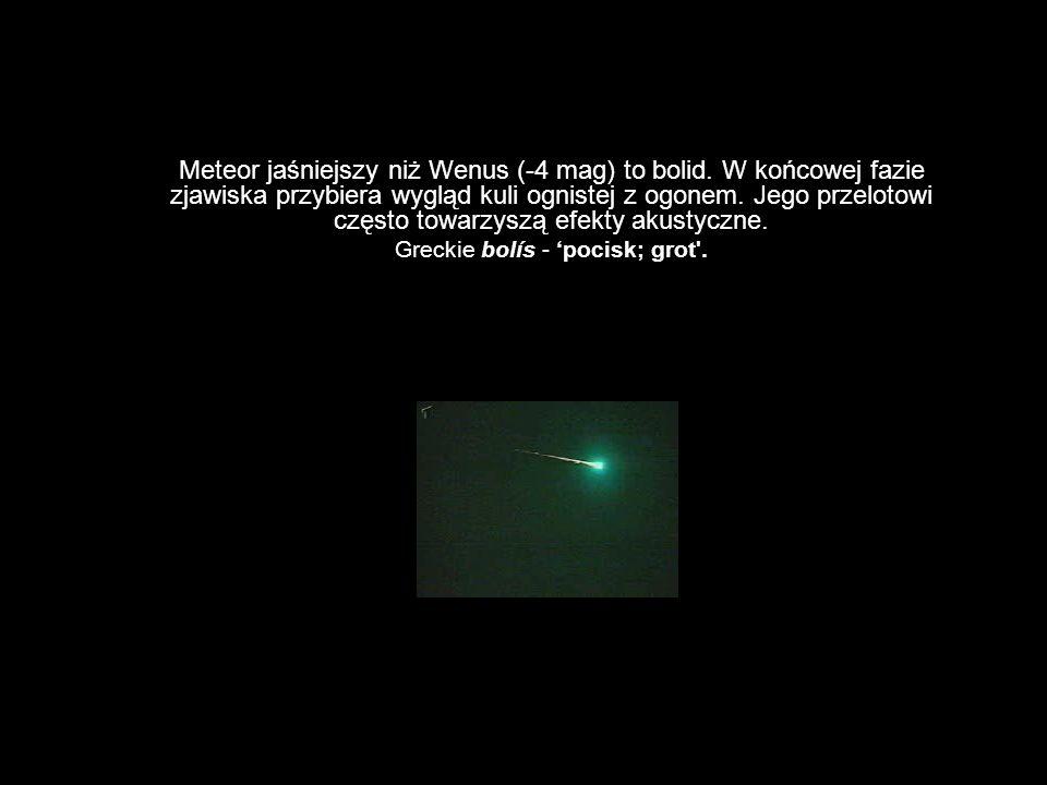 Meteor jaśniejszy niż Wenus (-4 mag) to bolid. W końcowej fazie zjawiska przybiera wygląd kuli ognistej z ogonem. Jego przelotowi często towarzyszą ef