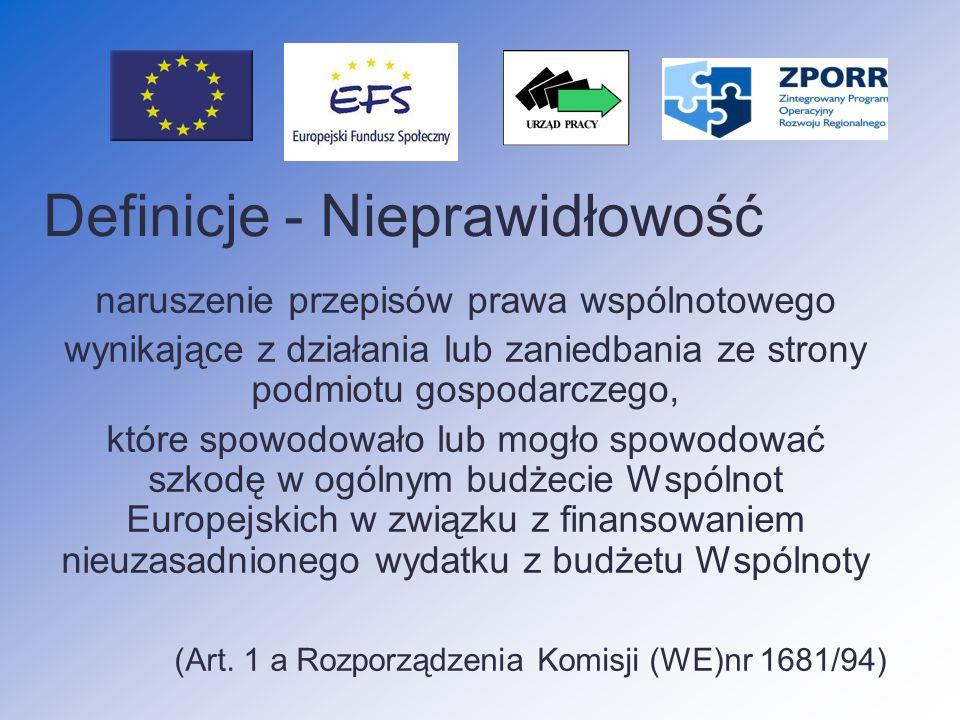 Definicje - Nieprawidłowość naruszenie przepisów prawa wspólnotowego wynikające z działania lub zaniedbania ze strony podmiotu gospodarczego, które spowodowało lub mogło spowodować szkodę w ogólnym budżecie Wspólnot Europejskich w związku z finansowaniem nieuzasadnionego wydatku z budżetu Wspólnoty (Art.