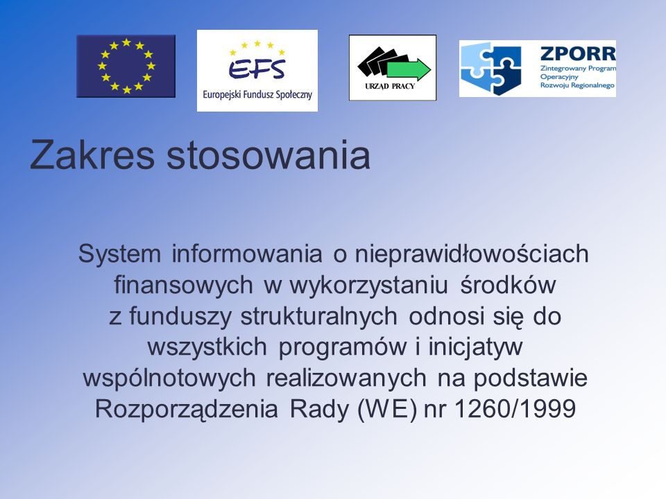 Zakres stosowania System informowania o nieprawidłowościach finansowych w wykorzystaniu środków z funduszy strukturalnych odnosi się do wszystkich programów i inicjatyw wspólnotowych realizowanych na podstawie Rozporządzenia Rady (WE) nr 1260/1999
