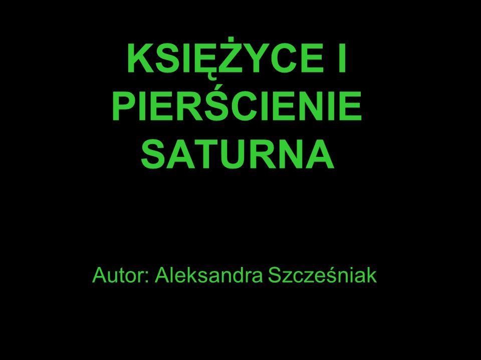 KSIĘŻYCE I PIERŚCIENIE SATURNA Autor: Aleksandra Szcześniak