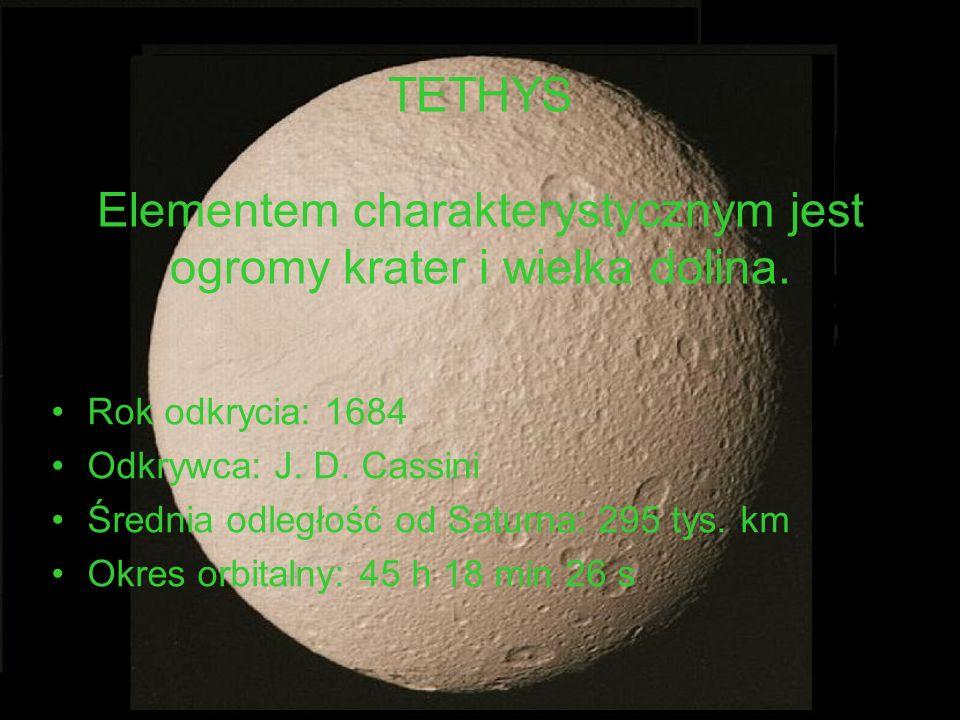 TETHYS Elementem charakterystycznym jest ogromy krater i wielka dolina. Rok odkrycia: 1684 Odkrywca: J. D. Cassini Średnia odległość od Saturna: 295 t