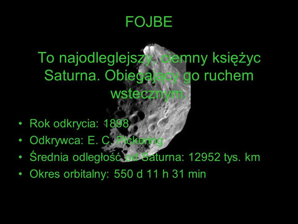 FOJBE To najodleglejszy, ciemny księżyc Saturna. Obiegający go ruchem wstecznym. Rok odkrycia: 1898 Odkrywca: E. C. Pickering Średnia odległość od Sat