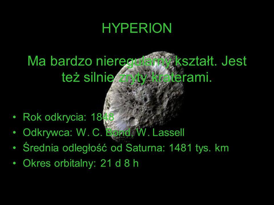 HYPERION Ma bardzo nieregularny kształt. Jest też silnie zryty kraterami. Rok odkrycia: 1848 Odkrywca: W. C. Bond, W. Lassell Średnia odległość od Sat
