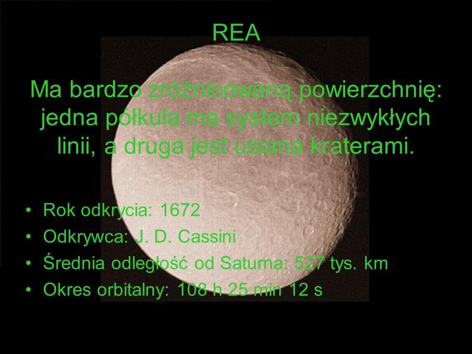 REA Ma bardzo zróżnicowaną powierzchnię: jedna półkula ma system niezwykłych linii, a druga jest usiana kraterami. Rok odkrycia: 1672 Odkrywca: J. D.